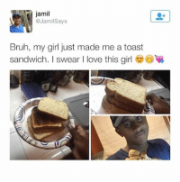 😂😂😂😂: jamil  @JamilSays  Bruh, my girl just made me a toast  sandwich. I swear I love this girl 😂😂😂😂