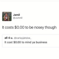 SHIT!!!! 😂😂😂😂😂: Jamil  @Juhmil  It costs $0.00 to be nosey though  all 4 u  @carlayjahdoe  It cost $0.00 to mind ya business SHIT!!!! 😂😂😂😂😂