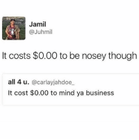 FACTS 😂😂 @funnyblack.s ➡️ TAG 5 FRIENDS ➡️ TURN ON POST NOTIFICATIONS: Jamil  @Juhmil  It costs $0.00 to be nosey though  all 4 u  @carla yjahdoe  It cost $0.00 to mind ya business FACTS 😂😂 @funnyblack.s ➡️ TAG 5 FRIENDS ➡️ TURN ON POST NOTIFICATIONS