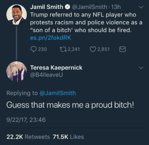 """Bitch, Memes, and Nfl: Jamil Smith @JamilSmith 13h  Trump referred to any NFL player who  protests racism and police violence as a  """"son of a bitch' who should be fired.  es.pn/2fokdRK  230 t2,241 2,851  Teresa Kaepernick  B4lleaveU  Replying to @JamilSmith  Guess that makes me a proud bitch!  9/22/17, 23:46  22.2K Retweets 71.5K Likes positive-memes:Son of a bitch  Wait if Im a son of a bitch that means hes calling my mom a.MOTHERFUCKER ILL KILL YOU"""