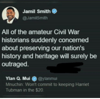 <p>Only heritage when the heritage is hate (via /r/BlackPeopleTwitter)</p>: Jamil Smith  @JamilSmith  All of the amateur Civil War  historians suddenly concerned  about preserving our nation's  history and heritage will surely be  outraged  Ylan Q. Mui @ylanmui  Mnuchin: Won't commit to keeping Harriet  Tubman in the $20. <p>Only heritage when the heritage is hate (via /r/BlackPeopleTwitter)</p>