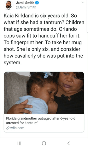Children, Saw, and Florida: Jamil Smith  @JamilSmith  Kaia Kirkland is six years old. So  what if she had a tantrum? Children  that age sometimes do. Orlando  cops saw fit to handcuff her for it.  To fingerprint her. To take her mug  shot. She is only six, and consider  how cavalierly she was put into the  system.  Florida grandmother outraged after 6-year-old  arrested for 'tantrum'  wfla.com Special Treatment- Predatory edition