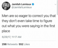 Memes, Time, and 🤖: Jamilah Lemieux  @JamilahLemieux  Men are so eager to correct you that  they don't even take time to figure  out what you were saying in the first  place  6/29/17, 11:17 AM  298 Retweets 552 Likes Accurate 😩