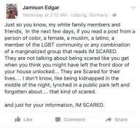 "America, Community, and Family: Jamison Edgar  Yesterday at 2:12 AM Leipzig, Germany .  Just so you know, my white family members and  friends, In the next few days, if you read a post from a  person of color, a female, a muslim, a latino, a  member of the LGBT community or any combination  of a marginalized group that reads IM SCARED.  They are not talking about being scared like you get  when you think you might have left the front door of  your house unlocked... They are Scared for their  lives.... I don't know, like being kidnapped in the  middle of the night, lynched in a public park left and  forgotten about.... that kind of scared.  and just for your information, IM SCARED.  Like  Comment  Share <p>""Kidnapped in the middle of the night"" ""lynched in a public park and left forgotten""</p>  <p>The everlasting fuck are you talking about? America doesn't suddenly become Somalia over one election. You guys act like there's a literal task force of women hating, gay bashing, racist thugs who are going to break into your home in the middle of the night and kidnap and HANG you and it's suddenly going to be hunky-dory. You realize the people voted for Trump didn't suddenly materialize right? If they were going to do these horrible things why would they wait until yesterday? For goodness sake Trump hasn't even taken office yet.</p>"