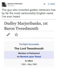 Office, English, and Who: Jamison Hermann  @jhermann  Follow  The guy who invented golden retrievers has  by far the most cartoonishly English name  T've ever heard  Dudley Marjoribanks, 1st  Baron Tweedmouth  The Right Honourable  The Lord Tweedmouth  Member of Parliament  for Berwick-upon-Tweed  In office  1853-May 1859