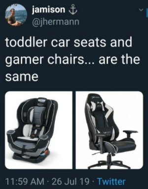 11 59 Am: jamison  @jhermann  toddler car seats and  gamer chairs... are the  same  11:59 AM 26 Jul 19 Twitter