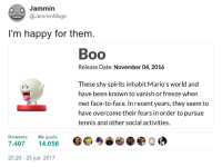 <p>Thought this would be a welcome addition to our sub</p>: Jammin  @JamminMage  I'm happy for them  Boo  Release Date: November 04, 2016  These shy spirits inhabit Mario's world and  have been known to vanish or freeze when  met face-to-face. In recent years, they seem to  have overcome their fears in order to pursue  tennis and other social activities.  Retweets Me gusta  7.40714.056  20:20-25 jun. 2017 <p>Thought this would be a welcome addition to our sub</p>