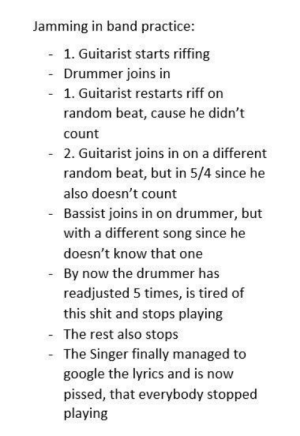 Google, Shit, and Lyrics: Jamming in band practice  1. Guitarist starts riffing  Drummer joins in  1. Guitarist restarts riff on  random beat, cause he didn't  count  2. Guitarist joins in on a different  random beat, but in 5/4 since he  also doesn't count  Bassist joins in on drummer, but  with a different song since he  doesn't know that one  By now the drummer has  readjusted 5 times, is tired of  this shit and stops playing  - The rest also stops  The Singer finally managed to  google the lyrics and is now  pissed, that everybody stopped  playing Every goddamn time!!