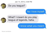 Memes, 🤖, and League of Legend: Jan 14, 2015, 2:58 PM  Do you league?  No I love myself  What? I meant do you play  league of legends, haha.  I know what you meant  Source: emmilions (y) Fantasy and Sci-Fi Rock My World