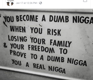 Dank, Dumb, and Family: Jan 17 at 12:26 PM S  YOU BECOME A DUMB NIGGA  WHEN YOU RISK  LOSING YOUR FAMILY  & YOUR FREEDOM TO  PROVE TO A DUMB NIGGA  YOU A REAL NIGGA Dont be a dumb ***** by Kelmo7 MORE MEMES