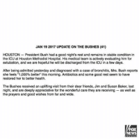 """Memes, Fox News, and Houston: JAN 19 2017 UPDATE ON THE BUSHES (41)  HOUSTON President Bush had a good night's rest and remains in stable condition in  the ICU at Houston Methodist Hospital. His medical team is actively evaluating him for  extubation, and we are hopeful he will be discharged from the ICU in a few days.  After being admitted yesterday and diagnosed with a case of bronchitis, Mrs. Bush reports  she feels """"1,000% better this morning. Antibiotics and some good rest seem to have  restored her to better health.  The Bushes received an uplifting visit from their dear friends, Jim and Susan Baker, last  night, and are deeply appreciative for the wonderful care they are receiving as well as  the prayers and good wishes from far and wide.  FOX  NEWS Latest update on the health of former President George H. W. Bush and First Lady Barbara Bush, who remain in the hospital in Texas. GeorgeBush BarbaraBush"""