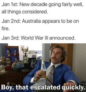 Don't act like you're not impressed: Jan 1st: New decade going fairly well,  all things considered.  Jan 2nd: Australia appears to be on  fire.  Jan 3rd: World War III announced.  RON  Boy, that escalated quickly. Don't act like you're not impressed