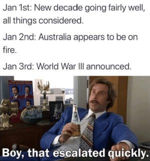 Well that escalated quickly: Jan 1st: New decade going fairly well,  all things considered.  Jan 2nd: Australia appears to be on  fire.  Jan 3rd: World War II announced.  Boy, that escalated quickly. Well that escalated quickly