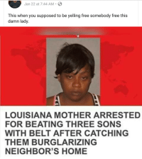 Blackpeopletwitter, Free, and Home: Jan 22 at 7:44 AM S  This when you supposed to be yelling free somebody free this  damn lady.  LOUISIANA MOTHER ARRESTED  FOR BEATING THREE SONS  WITH BELT AFTER CATCHING  THEM BURGLARIZING  NEIGHBOR'S HOME Straight BS damned if you dont parent and damned if you do (via /r/BlackPeopleTwitter)
