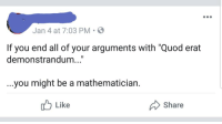 "iamverysmart: Jan 4 at 7:03 PM .  If you end all of your arguments with ""Quod erat  demonstrandum...  ...you might be a mathematician.  Share  Like"