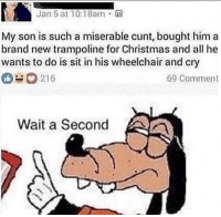 Christmas, Memes, and Cunt: Jan 5 at 10:18am.  no  My son is such a miserable cunt, bought him a  brand new trampoline for Christmas and all he  wants to do is sit in his wheelchair and cry  216  69 Comment  Wait a Second Hol up, What the fuck via /r/memes https://ift.tt/2zJ3CPt