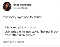 😂Damn: janae marquez  @qveenfabb  It's finally my time to shine  Eric Scott @Ericbrianscott  Ugly girls are the new wave. They put in way  more effort & are funnier  06/01/2018, 21:42 😂Damn