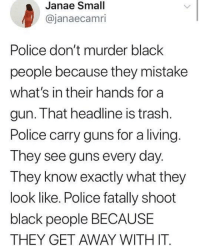Blackpeopletwitter, Guns, and Police: Janae Small  @janaecamri  Police don't murder black  people because they mistake  what's in their hands for a  gun. That headline is trash  Police carry guns for a living  They see guns every day.  They know exactly what they  look like. Police fatally shoot  black people BECAUSE  THEY GET AWAY WITH IT <p>Even if they had a gun, you don't execute folks as they're running away. (via /r/BlackPeopleTwitter)</p>