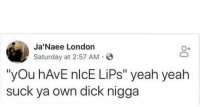"Fresh, Memes, and Yeah: Ja'Naee Londo  Saturday at 2:57 AM S  O+  ""yOu hAvE nlcE LiPs"" yeah yeah  suck ya own dick nigga NewsFlash ""You have nice lips"" is not a decent pick up line to use on me!!! 😒😒😒😒😒 Please find you some creativity sir.... shepost♻♻ dmfiles @nysut.fresh"