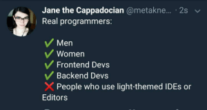 Women, Light, and Who: Jane the Cappadocian @metakne.... 2s  | Real programmers:  Men  Women  Frontend Devs  Backend Devs  XPeople who use light-themed IDEs or  Editors Turn out the lights :o