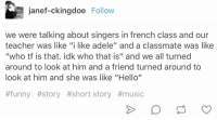 """hello it's me https://t.co/bgME2q5WEK: janef-ckingdoe Follow  we were talking about singers in french class and our  teacher was like """"i like adele"""" and a classmate was like  """"who tf is that. idk who that is"""" and we all turned  around to look at him and a friend turned around to  look at him and she was like """"Hello""""  #funny #story #short story hello it's me https://t.co/bgME2q5WEK"""