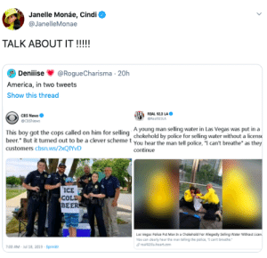 """America, Beer, and Blackpeopletwitter: Janelle Monáe, Cindi  @JanelleMonae  TALK ABOUT IT !!!!!  Deniiise  @RogueCharisma 20h  America, in two tweets  Show this thread  CBS News  BEA REAL 92.3 LA  GReal923LA  GCeSNews  This boy got the cops called on him for selling Ayoung man selling water in Las Vegas was put in a  chokehold by police for selling water without a licens  beer. But it turned out to be a clever scheme t you hear the man tell police, """"I can't breathe"""" as they  customers cbsn.ws/2xQIYvD  continue  ICE  COLE  BEER  Las Vegas Palice Put Man In a Chokehold For Allegedly Selling Water Without Licen  You can dlearly hear the man telling the police, I can't breathe.  real923la iheart.com  7:00 AM Jul 18, 2019 Sprinkr That pretty much sucks (via /r/BlackPeopleTwitter)"""