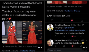 Blackpeopletwitter, Funny, and Golden Globes: Janelle Monáe revealed that her and  & Janelle Monáe, Cindi and Marsai Martin  Marsai Martin are cousins!  12:19 PM 8/20/19 Twitter for iPhone  They both found out they were  related at a Golden Globes after  3,794 Retweets 25K Likes  party  ti  INEMA  LIO  DO  Christian Miranda @XtianMi... .17h  THE  KING  PAN  DOLDY  CINEMA  Replying to @mefeater  THE  RA  LION  @JanelleMonae and @marsaimartin  N KINC  Play cousins or cousins cousins lol  verb  ANDORA  NG  153  LION  THE  ON KIN  Satan's Niece @thekrissych... 17h  Asking the important questions  Janelle Monáe, Cindi and Marsai Mart  61  Tweet your reply  12:19 PM 8/20/19 Twitter for iPhone There really be a difference.