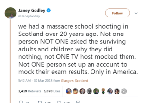 Only In America: Janey Godley  @JaneyGodley  Follow  we had a massacre school shooting in  Scotland over 20 years ago. Not one  person NOT ONE asked the surviving  adults and children why they did  nothing, not ONE TV host mocked them  Not ONE person set up an account to  mock their exam results. Only in America.  5:42 AM-30 Mar 2018 from Glasgow, Scotland  1,419 Retweets 5,070 Likes  14K  51K