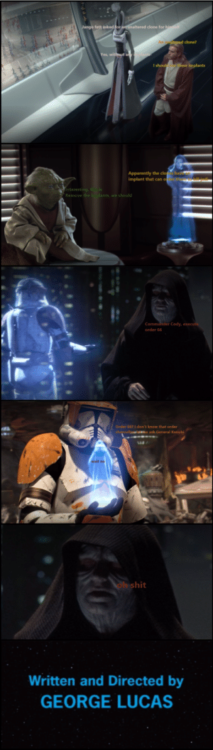 order 66?: Jango fett asked for an unaltered clone for himself  Aaltered clone?  Yes, without an  I shoul  these implants  Apparently the cloes have  implant that can ofer thto kill jedi  Interesting, this is  Remove the implants, we should  Commander Cody, execute  order 66  Order 66? I don't know that order  chancellaloe ask General Kenobi  ob shit  Written and Directed by  GEORGE LUCAS order 66?