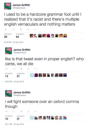 Racist, English, and Fight: Janice Griffith  @thejanicexxx  I used to be a hardcore grammar fool until I  realized that it's racist and there's multiple  english vernaculars and nothing matters  RETWEETS  FAVORITES  29  64  6:19 PM-23 Apr 2015   Janice Griffith  @thejanicexxx  like is that tweet even in proper english? who  cares, we all die  RETWEETS  FAVORITES  13  27  6:20 PM-23 Apr 2015   Janice Griffith  @thejanicexxx  i will fight someone over an oxford comma  RETWEETS  FAVORITES  10  37  6:21 PM-23 Apr 2015