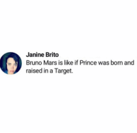 🤭🤭🤭🤭🤭🤭: Janine Brito  Bruno Mars is like if Prince was born and  raised in a Target. 🤭🤭🤭🤭🤭🤭