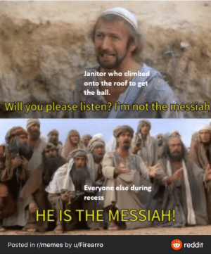 And we loved him for it: Janitor who climbed  onto the roof to get  the ball.  not the messiah  Will you please listen? l'm  Everyone else during  recess  HE IS THE MESSIAH!  e reddit  Posted in r/memes by u/Firearro And we loved him for it