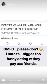 Ass, Friends, and Funny: janiyaaaa.4h  DONT FT ME WHILE U WITH YOUR  FRIENDS THAT SHIT IRRITATING  10/17/16, 9:08 PM from North Las Vegas, NV  8 Retweets 2 Likes  个  OMFG .. please don't,  i hate ts .. niggas too  funny acting w they  gay ass friends  Send message