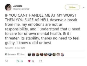 The best :): Jannele  Follow  @jannele jimenez  IF YOU CANT HANDLE ME AT MY WORST  THEN YOU SURE AS HELL deserve a break  from me. my emotions are not ur  responsibility, and i understand that u need  to care for ur own mental health, & if i  threaten its stability, theres no need to feel  guilty. i know u did ur best  12:56 PM -8 Nov 2018  25 Retweets 57 Likes  u 25  57 The best :)