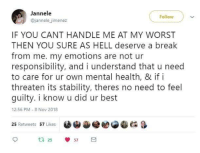 Best, Break, and Hell: Jannele  @jannele jimenez  Follow  IF YOU CANT HANDLE ME AT MY WORST  THEN YOU SURE AS HELL deserve a break  from me. my emotions are not ur  responsibility, and i understand that u need  to care for ur own mental health, & if i  threaten its stability, theres no need to feel  guilty. i know u did ur best  12:56 PM 8 Nov 2018  25 Retweets 57 Likes  OiDe eese  &  ta 25  57 Mental health first! via /r/wholesomememes https://ift.tt/2BsMBKL