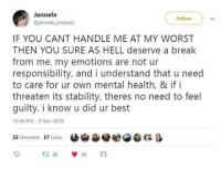 Best, Break, and Good: Jannele  @jannele jimenez  IF YOU CANT HANDLE ME AT MY WORST  THEN YOU SURE AS HELL deserve a break  from me. my emotions are not ur  responsibility, and i understand that u need  to care for ur own mental health, & if i  threaten its stability, theres no need to feel  guilty. i know u did ur best  12:56 PM- 8 Nov 2018  e閻@冬 G &  25 Retweets 57 Likes  ta 25  57 Good words :) via /r/wholesomememes https://ift.tt/2DXrXFg