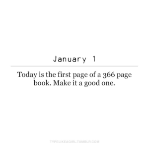 Good One: January 1  Today is the first page of a 366 page  book. Make it a good one.  TYPELIKEAGIRL.TUMBLR.COM