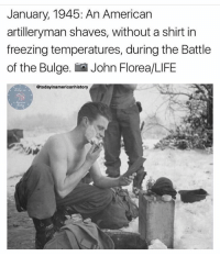 One BAMF!! Via: @todayinamericanhistory: January, 1945: An American  artilleryman shaves, without a shirt in  freezing temperatures, during the Battle  of the Bulge  LO John Florea/LIFE  @today inamericanhistory One BAMF!! Via: @todayinamericanhistory