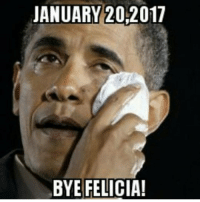 After today he will be know as former President Obama 😢: JANUARY 20,2017  BYE FELICIA! After today he will be know as former President Obama 😢
