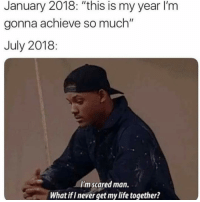 "Life, Dank Memes, and Never: January 2018: ""this is my year l'm  gonna achieve so much""  July 2018:  I'm scared man.  What if I never get my life together? 2019 still has potential"