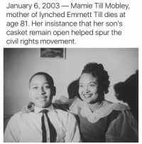 emmett till: January 6, 2003 Mamie Till Mobley,  mother of lynched Emmett Till dies at  age 81. Her insistance that her son's  casket remain open helped spur the  civil rights movement