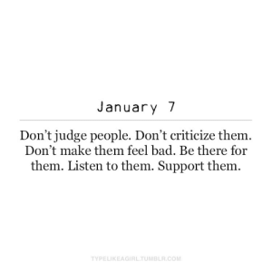 Be There: January 7  Don't judge people. Don't criticize them.  Don't make them feel bad. Be there for  them. Listen to them. Support them.  TYPELIKEAGIRL.TUMBLR.COM