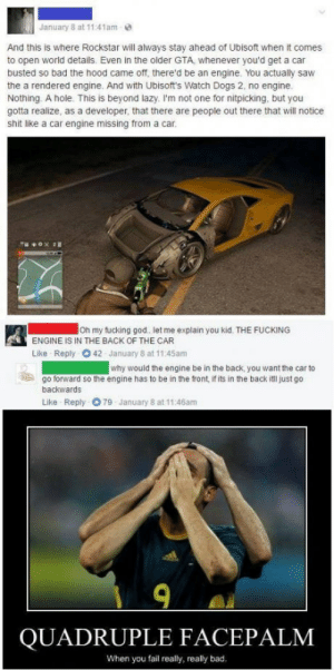 Bad, Dogs, and Facepalm: January 8 at 11 41am  And this is where Rockstar will always stay ahead of Ubisoft when it comes  to open world details. Even in the older GTA, whenever you'd get a car  busted so bad the hood came off, there'd be an engine. You actually saw  the a rendered engine. And with Ubisoft's Watch Dogs 2, no engine  Nothing. A hole. This is beyond lazy I'm not one for nitpicking, but you  gotta realize, as a developer, that there are people out there that will notice  shit like a car engine missing from a car  Oh my fucking god. let me explain you kid. THE FUCKING  ENGINE IS IN THE BACK OF THE CAR  Like Reply 042 January 8 at 11:45am  why would the engine be in the back, you want the car to  go forward so the engine has to be in the front, if its in the back itll just go  backwards  Like Reply O79 January 8 at 11:46am  9  QUADRUPLE FACEPALM  When you fail really, really bad. I cant believe this