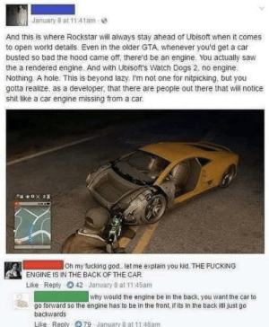 An engine in the back would make a car go backwards: January 8 at 11:41am-  And this is where Rockstar will always stay ahead of Ubisoft when it comes  to open world details. Even in the older GTA, whenever you'd get a car  busted so bad the hood came off, there'd be an engine. You actually saw  the a rendered engine. And with Ubisoft's Watch Dogs 2, no engine.  Nothing. A hole. This is beyond lazy. I'm not one for nitpicking, but you  gotta realize, as a developer, that there are people out there that will notice  shit like a car engine missing from a car.  Oh my fucking god. let me explain you kid. THE FUCKING  ENGINE IS IN THE BACK OF THE CAR  O 42 January 8 at 11:45am  Like  Reply  why would the engine be in the back, you want the car to  go forward so the engine has to be in the front, if its in the back itl just go  backwards  Like Reply 79 January 8 at 11:46am An engine in the back would make a car go backwards