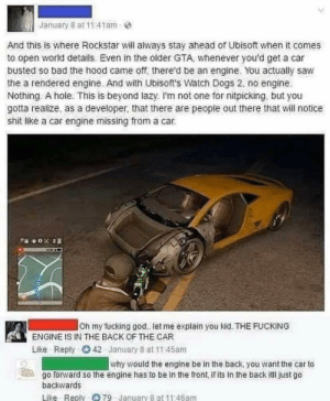 People like this make question my humanity: January 8 at 11:41am-  And this is where Rockstar will always stay ahead of Ubisoft when it comes  to open world details. Even in the older GTA, whenever you'd get a car  busted so bad the hood came off, there'd be an engine. You actually saw  the a rendered engine. And with Ubisoft's Watch Dogs 2, no engine.  Nothing. A hole. This is beyond lazy. I'm not one for nitpicking, but you  gotta realize, as a developer, that there are people out there that will notice  shit like a car engine missing from a car.  DTOBLRO  Oh my fucking go. let me explain you kid. THE FUCKING  ENGINE IS IN THE BACK OF THE CAR  42 January 8 at 11:45am  Like Reply  why would the engine be in the back, you want the car to  go forward so the engine has to be in the front, if its in the back itl just go  backwards  Like Reply 79- January 8 at 11:46am People like this make question my humanity
