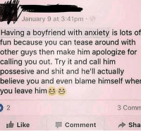 Shit, Anxiety, and Boyfriend: January 9 at 3:41pm  Having a boyfriend with anxiety is lots of  fun because you can tease around with  other guys then make him apologize for  calling you out. Try it and call him  possesive and shit and he'll actually  believe you and even blame himself wher  you leave him  3 Comm  Like  Comment  Sha Females like this is the reason why I switch to my homies 💯