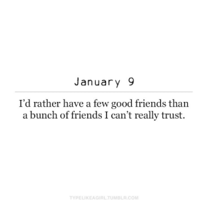 Bunch: January 9  I'd rather have a few good friends than  a bunch of friends I can't really trust.  TYPELIKEAGIRL.TUMBLR.COM