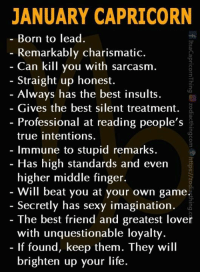 Tag a January Capricorn: JANUARY CAPRICORN  - Born to lead  Remarkably charismatic.  Can kill you with sarcasm  Straight up honest.  Always nas tne best insuits  Gives the best silent treatment. å  - Professional at reading people's %  true intentions.  Immune to stupid remarks.  Has high standards and evern  higher middle finger.  Will beat you at your own game.  3  - Secretly has sexy imagination.  The best friend and greatest lover  with unquestionable loyalty.  - If found, keep them. They will  brighten up your life. Tag a January Capricorn