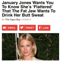 THIS IS AN ACTUAL ARTICLE THAT CAME OUT TODAY. SO MUCH YES. 👀🎉🏆🇺🇸😍🍕: January Jones Wants You  To Know She's Flattered'  That The Fat Jew Wants To  Drink Her Butt Sweat  By The Cajun Boy  l 9/2/2014  f TWEET  EMAIL  LIKE THIS IS AN ACTUAL ARTICLE THAT CAME OUT TODAY. SO MUCH YES. 👀🎉🏆🇺🇸😍🍕