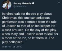 Blackpeopletwitter, Christmas, and Petty: January Makamba  @JMakamba  In rehearsals for theatre play about  Christmas, this one cantankerous  gentleman was demoted from the role  of Joseph to that of an Inn keeper. He  wasn't amused. On the day of the play,  when Mary and Joseph went to look for  a room at the Inn, he let them in. The  play collapsed.  10:56 PM 25 Dec 17 Petty Christmas (via /r/BlackPeopleTwitter)